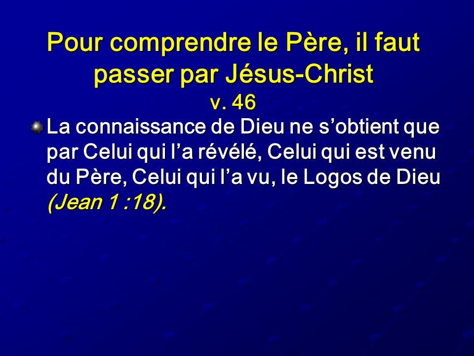Pour comprendre le Père, il faut passer par Jésus-Christ v. 46 La connaissance de Dieu ne sobtient que par Celui qui la révélé, Celui qui est venu du