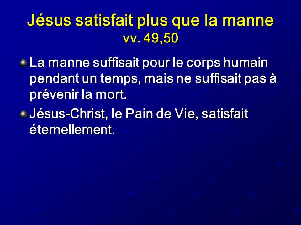 Jésus satisfait plus que la manne vv. 49,50 La manne suffisait pour le corps humain pendant un temps, mais ne suffisait pas à prévenir la mort. Jésus-