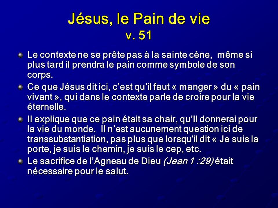Jésus, le Pain de vie v. 51 Le contexte ne se prête pas à la sainte cène, même si plus tard il prendra le pain comme symbole de son corps. Ce que Jésu