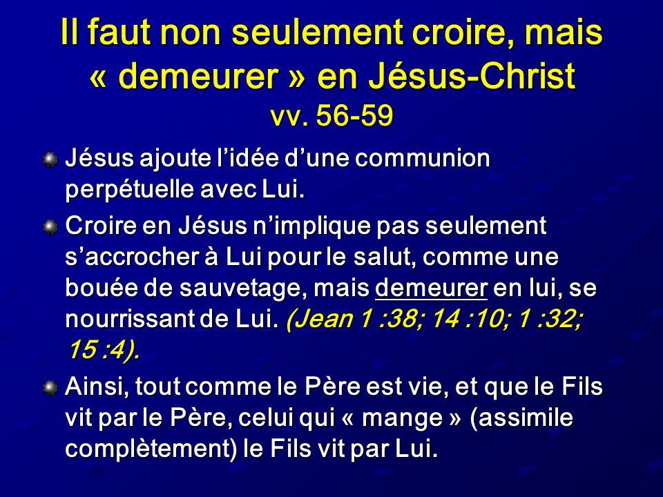 Il faut non seulement croire, mais « demeurer » en Jésus-Christ vv. 56-59 Jésus ajoute lidée dune communion perpétuelle avec Lui. Croire en Jésus nimp