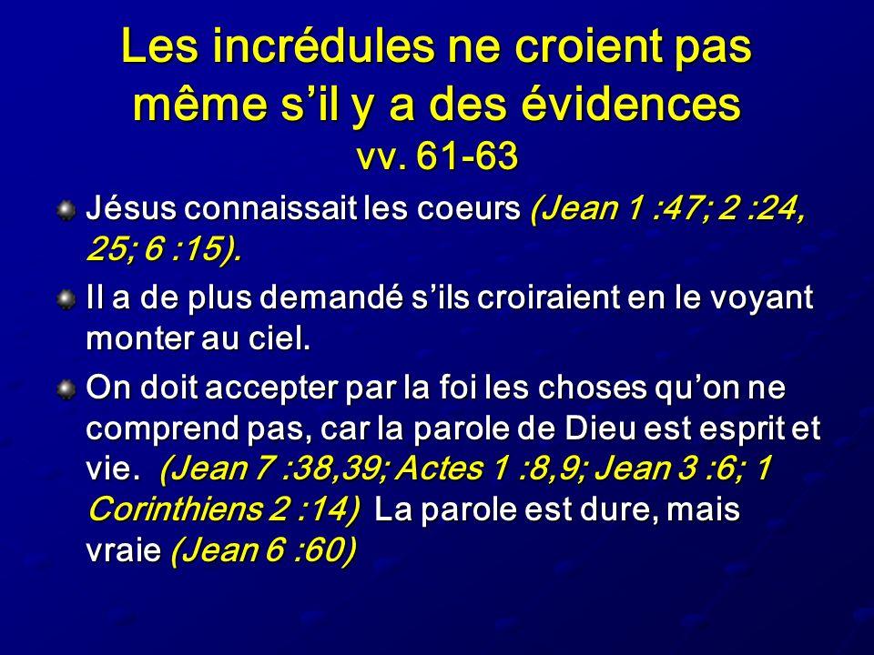 Les incrédules ne croient pas même sil y a des évidences vv. 61-63 Jésus connaissait les coeurs (Jean 1 :47; 2 :24, 25; 6 :15). Il a de plus demandé s