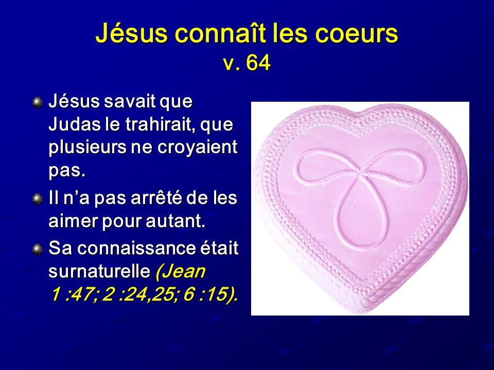 Jésus connaît les coeurs v. 64 Jésus savait que Judas le trahirait, que plusieurs ne croyaient pas. Il na pas arrêté de les aimer pour autant. Sa conn