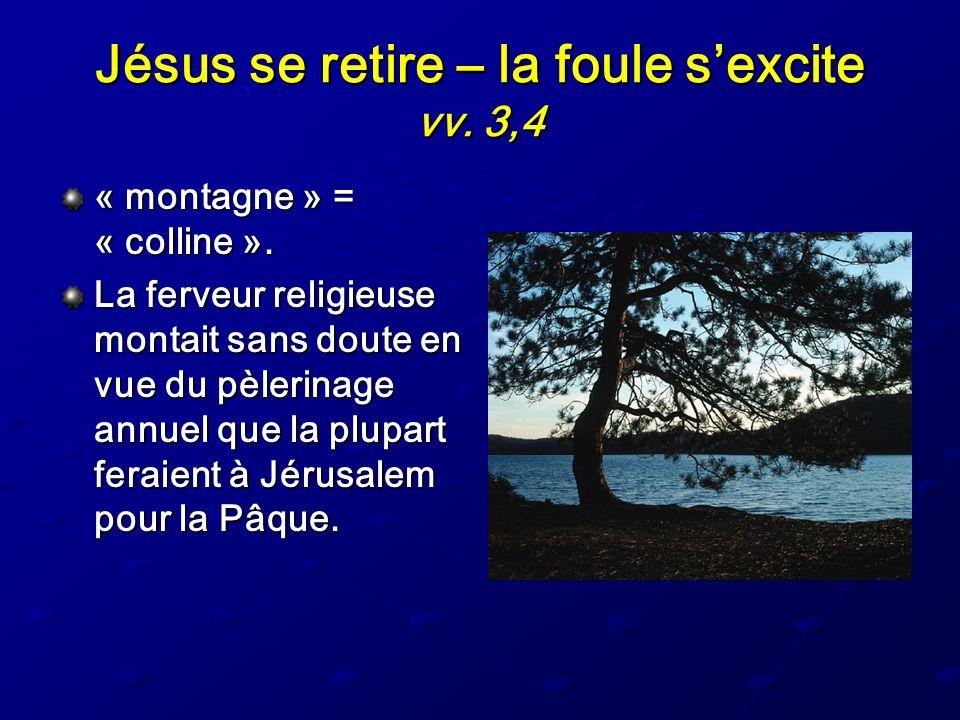 Jésus se retire – la foule sexcite vv. 3,4 « montagne » = « colline ». La ferveur religieuse montait sans doute en vue du pèlerinage annuel que la plu
