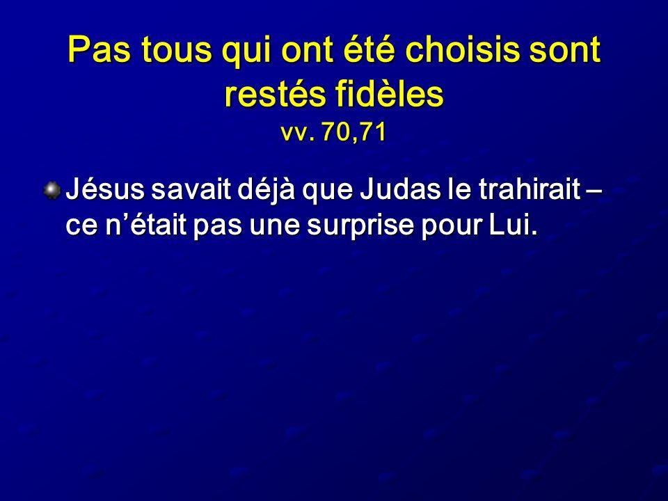 Pas tous qui ont été choisis sont restés fidèles vv. 70,71 Jésus savait déjà que Judas le trahirait – ce nétait pas une surprise pour Lui.