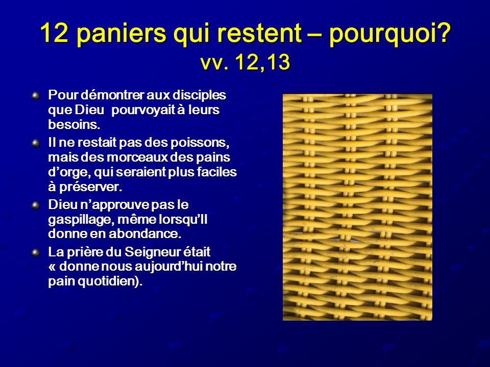 12 paniers qui restent – pourquoi? vv. 12,13 Pour démontrer aux disciples que Dieu pourvoyait à leurs besoins. Il ne restait pas des poissons, mais de
