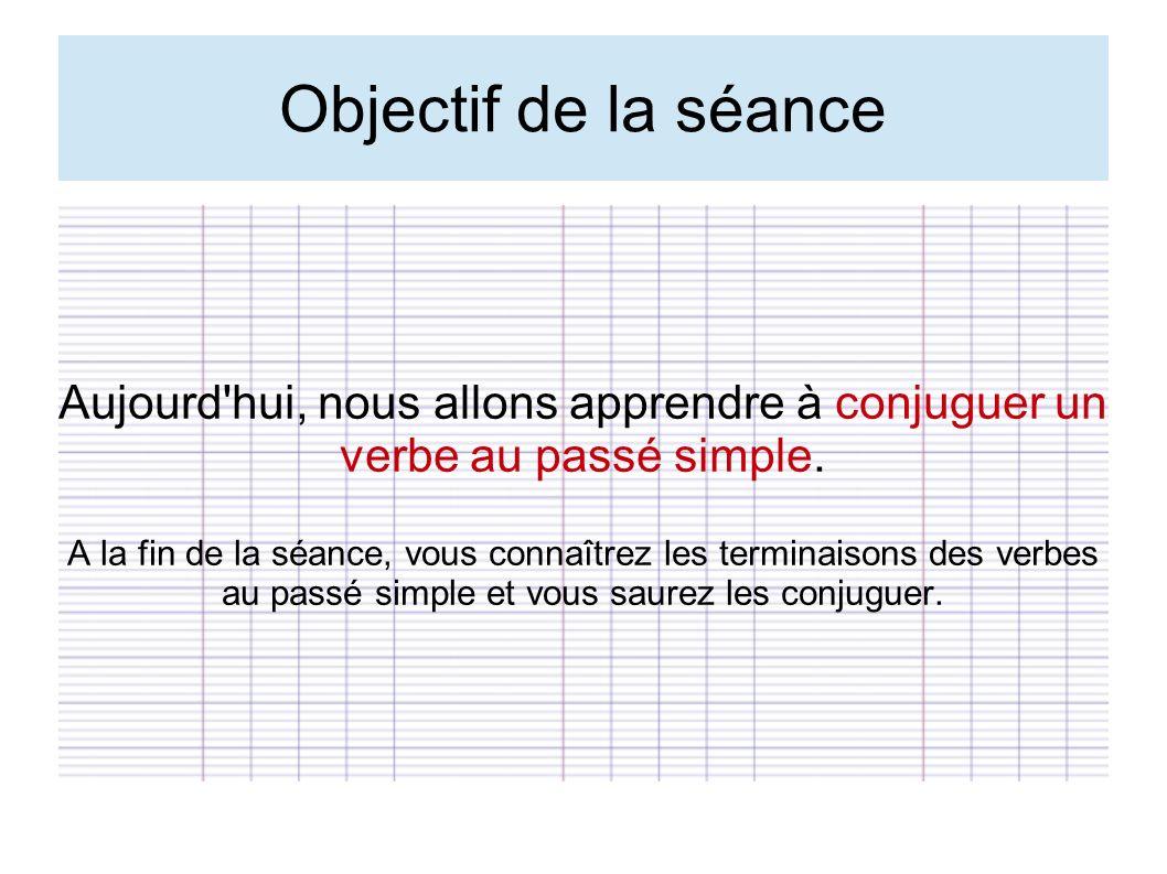 Objectif de la séance Aujourd'hui, nous allons apprendre à conjuguer un verbe au passé simple. A la fin de la séance, vous connaîtrez les terminaisons