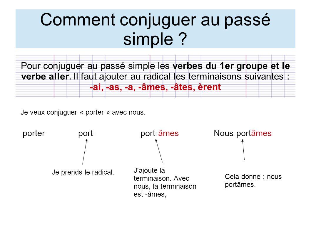Comment conjuguer au passé simple ? Pour conjuguer au passé simple les verbes du 1er groupe et le verbe aller. Il faut ajouter au radical les terminai