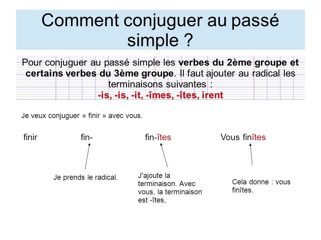 Comment conjuguer au passé simple ? Pour conjuguer au passé simple les verbes du 2ème groupe et certains verbes du 3ème groupe. Il faut ajouter au rad