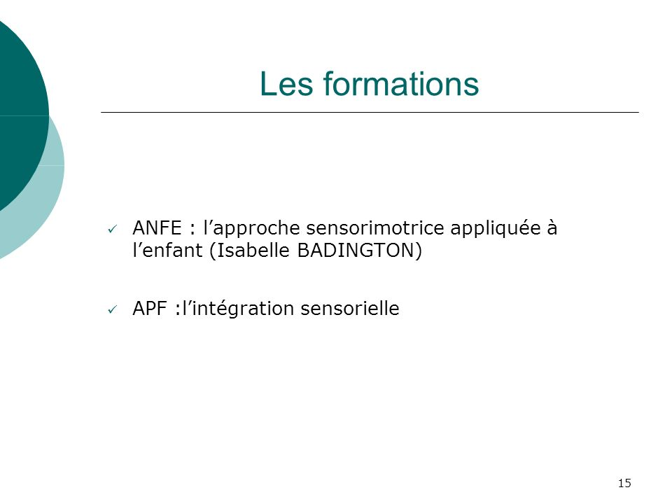 15 Les formations ANFE : lapproche sensorimotrice appliquée à lenfant (Isabelle BADINGTON) APF :lintégration sensorielle