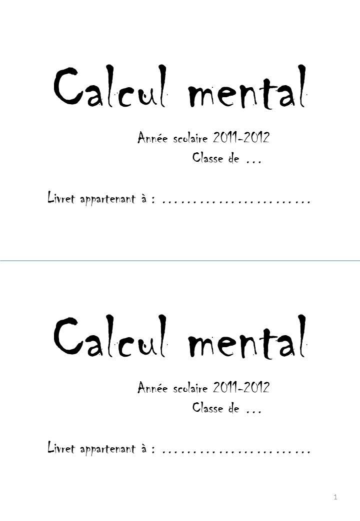 Calcul mental Année scolaire 2011-2012 Classe de … Livret appartenant à : …………………… Calcul mental Année scolaire 2011-2012 Classe de … Livret appartenant à : …………………… 1