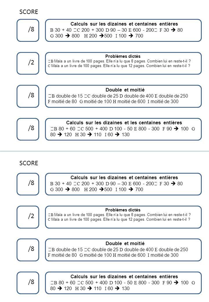 SCORE /8 /2 /8 Calculs sur les dizaines et centaines entières B 30 + 40 šC 200 + 300 D 90 – 30 E 600 - 200 F 30 80 G 300 800 H 200 500 I 100 700 SCOR