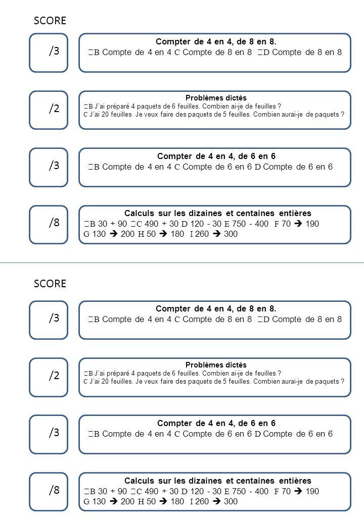 SCORE /3 /2 /3 /8 Compter de 4 en 4, de 8 en 8. ™B Compte de 4 en 4 C Compte de 8 en 8 ›D Compte de 8 en 8 SCORE Calculs sur les dizaines et centaines
