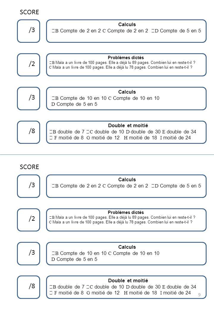 SCORE /3 /2 /3 /8 Calculs ™B Compte de 2 en 2 C Compte de 2 en 2 ›D Compte de 5 en 5 SCORE Double et moitié ™B double de 7 šC double de 10 D double de 30 E double de 34  F moitié de 8 G moitié de 12 H moitié de 18 I moitié de 24 Problèmes dictés ™B Maïa a un livre de 100 pages.