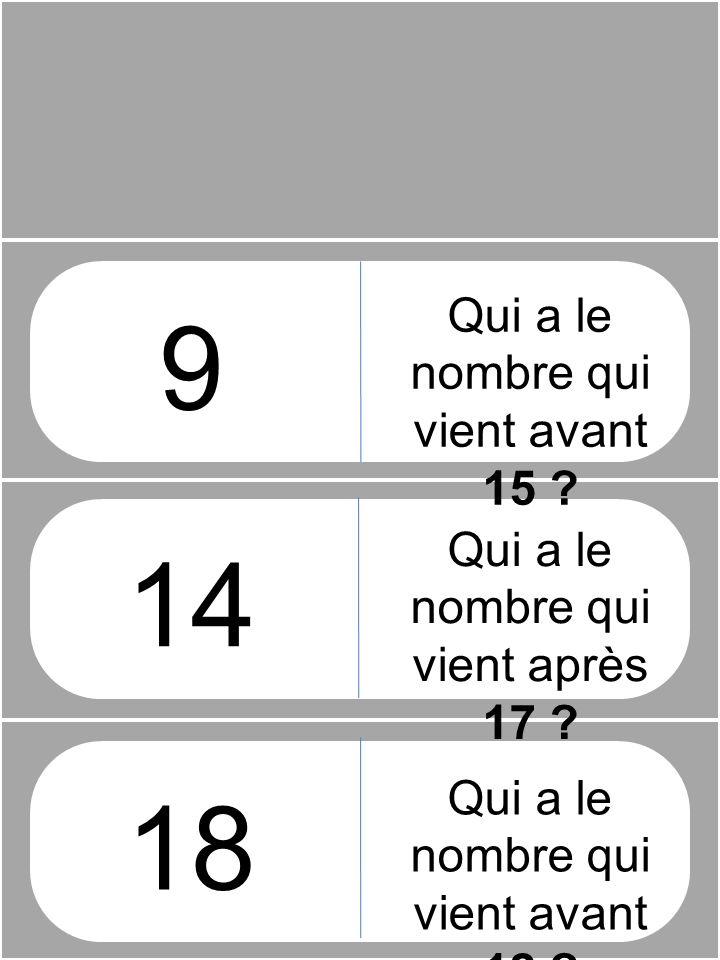 9 14 18 Qui a le nombre qui vient avant 15 ? Qui a le nombre qui vient après 17 ? Qui a le nombre qui vient avant 12 ?