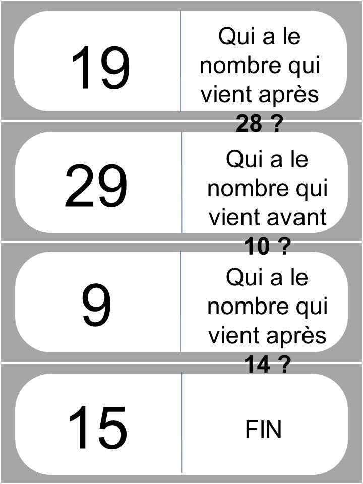 Qui a le nombre qui vient après 28 ? 9 15 Qui a le nombre qui vient avant 10 ? Qui a le nombre qui vient après 14 ? FIN 29 19