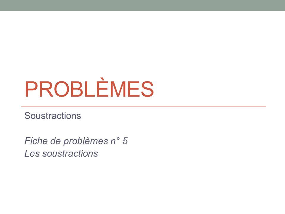 PROBLÈMES Soustractions Fiche de problèmes n° 5 Les soustractions
