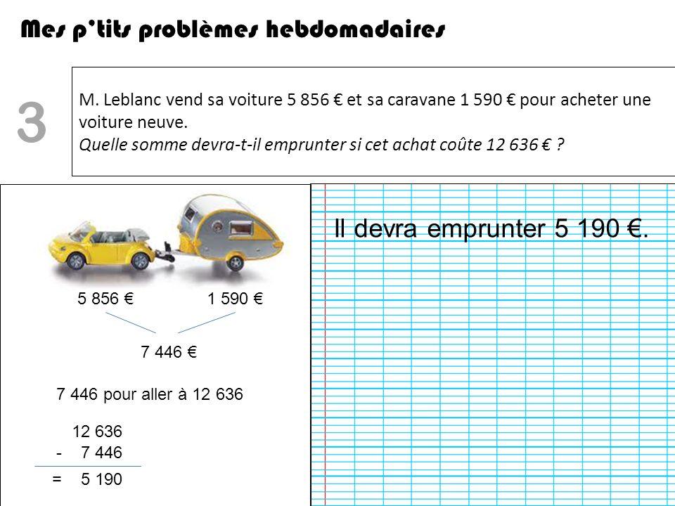 M. Leblanc vend sa voiture 5 856 et sa caravane 1 590 pour acheter une voiture neuve. Quelle somme devra-t-il emprunter si cet achat coûte 12 636 ? Me