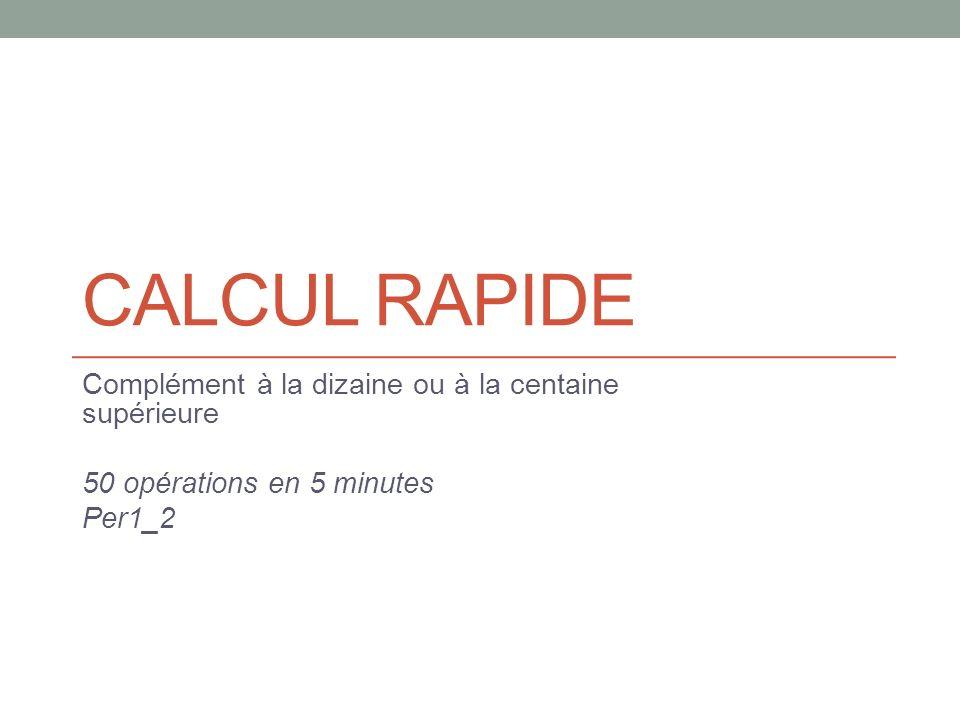 CALCUL RAPIDE Complément à la dizaine ou à la centaine supérieure 50 opérations en 5 minutes Per1_2