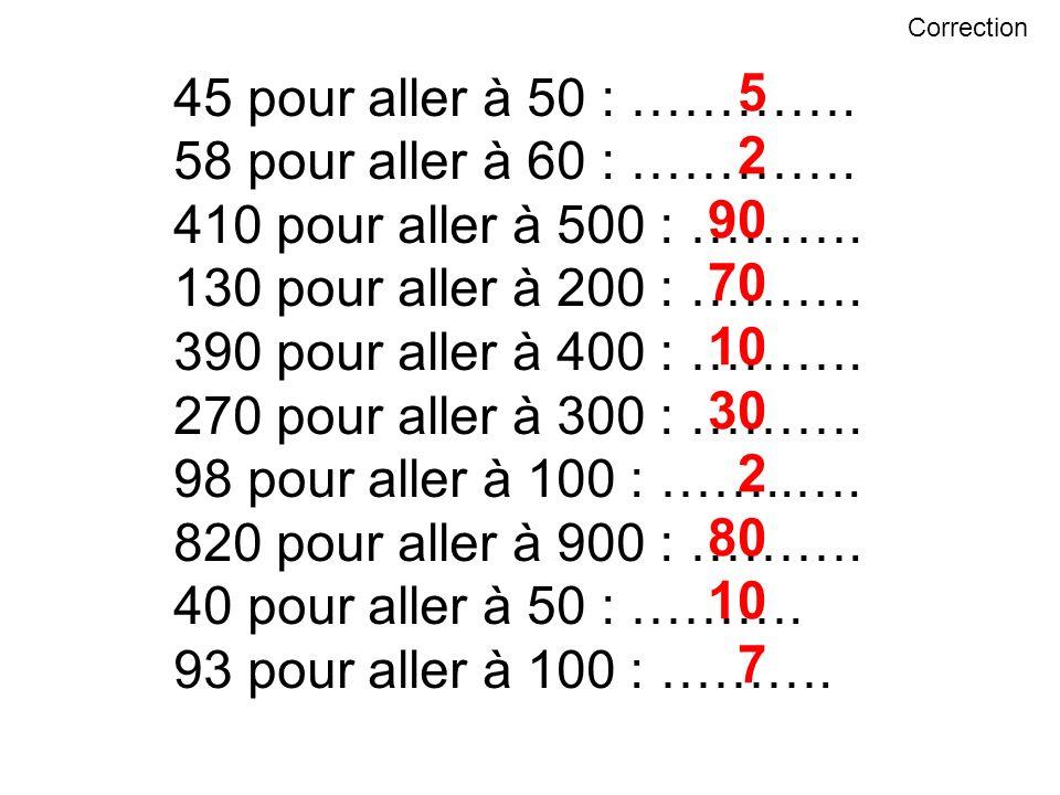 45 pour aller à 50 : …………. 58 pour aller à 60 : …………. 410 pour aller à 500 : ………. 130 pour aller à 200 : ………. 390 pour aller à 400 : ………. 270 pour all