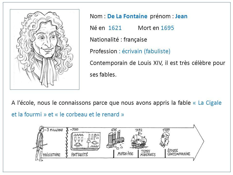 Nom : De La Fontaine prénom : Jean Né en 1621 Mort en 1695 Nationalité : française Profession : écrivain (fabuliste) Contemporain de Louis XIV, il est
