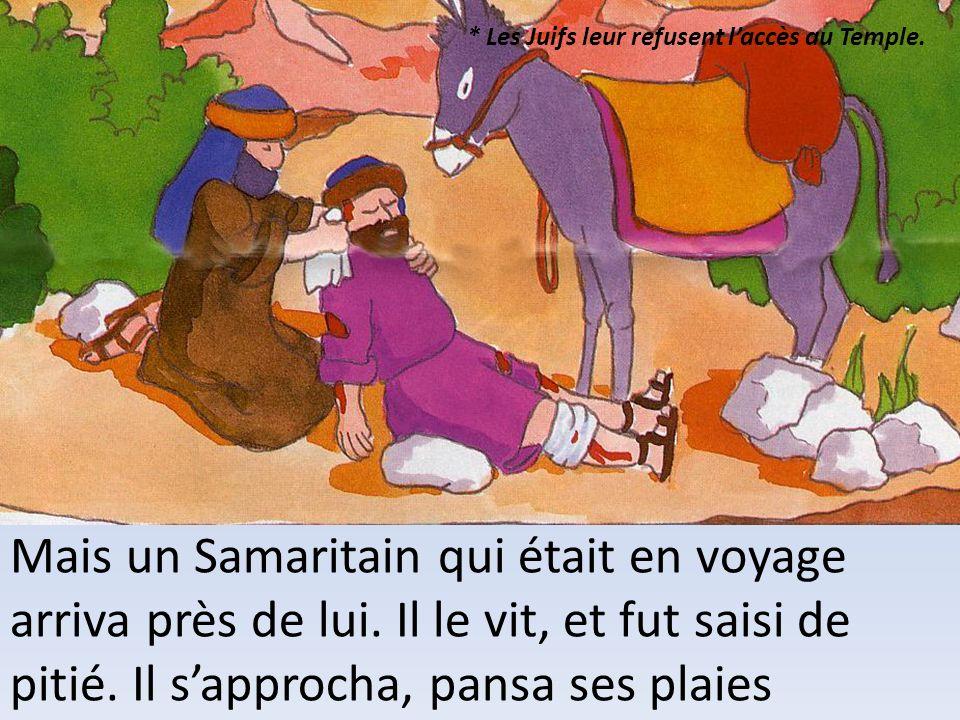 Mais un Samaritain qui était en voyage arriva près de lui. Il le vit, et fut saisi de pitié. Il sapprocha, pansa ses plaies * Les Juifs leur refusent