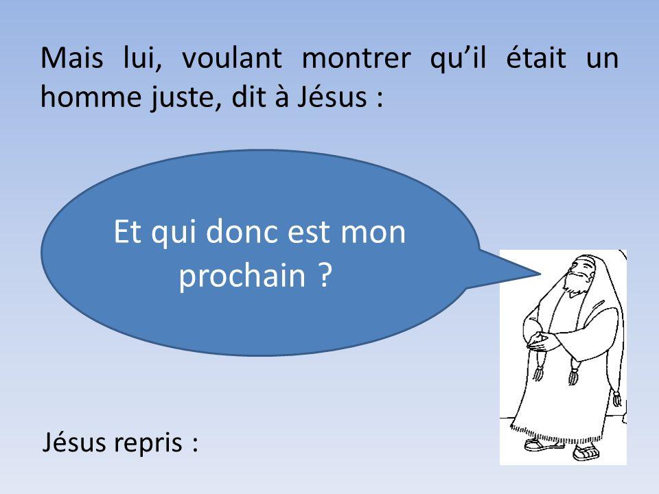 Mais lui, voulant montrer quil était un homme juste, dit à Jésus : Et qui donc est mon prochain ? Jésus repris :