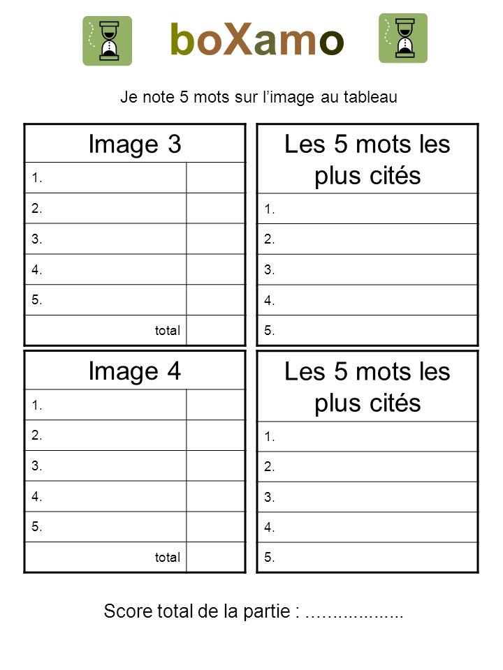 boXamo Je note 5 mots sur limage au tableau Image 3 1. 2. 3. 4. 5. total Les 5 mots les plus cités 1. 2. 3. 4. 5. Image 4 1. 2. 3. 4. 5. total Les 5 m
