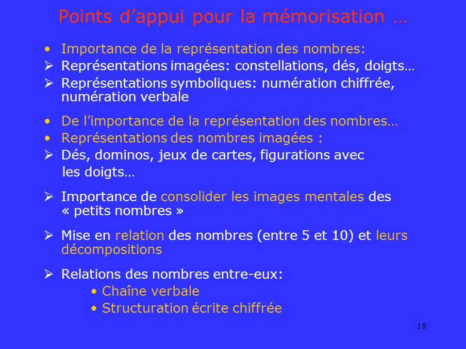 18 Points dappui pour la mémorisation … Importance de la représentation des nombres: Représentations imagées: constellations, dés, doigts… Représentat