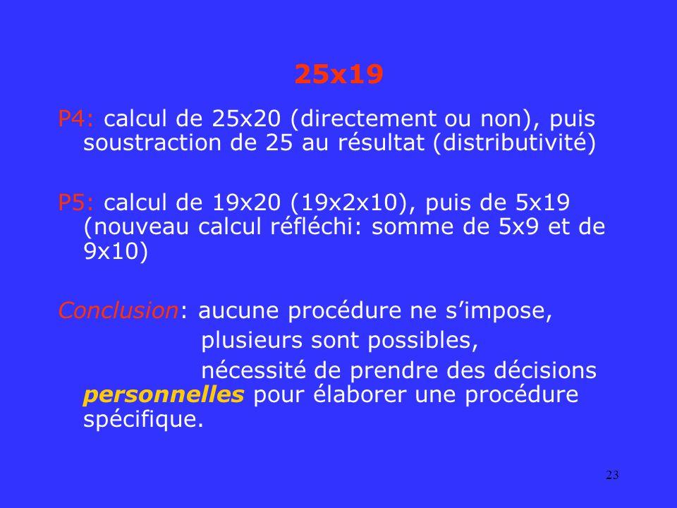 23 25x19 P4: calcul de 25x20 (directement ou non), puis soustraction de 25 au résultat (distributivité) P5: calcul de 19x20 (19x2x10), puis de 5x19 (n