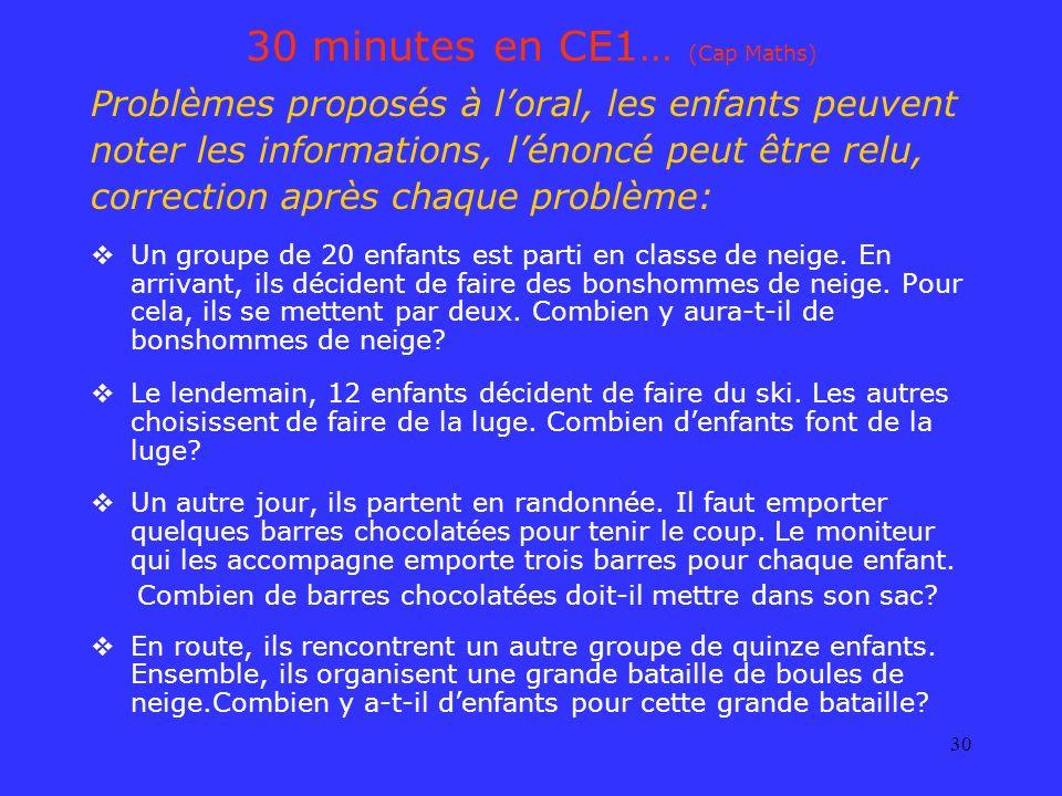 30 30 minutes en CE1… (Cap Maths) Problèmes proposés à loral, les enfants peuvent noter les informations, lénoncé peut être relu, correction après cha