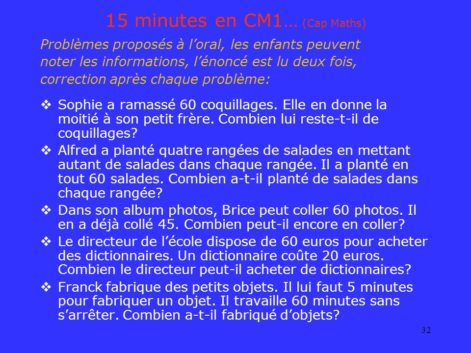 32 15 minutes en CM1… (Cap Maths) Problèmes proposés à loral, les enfants peuvent noter les informations, lénoncé est lu deux fois, correction après c