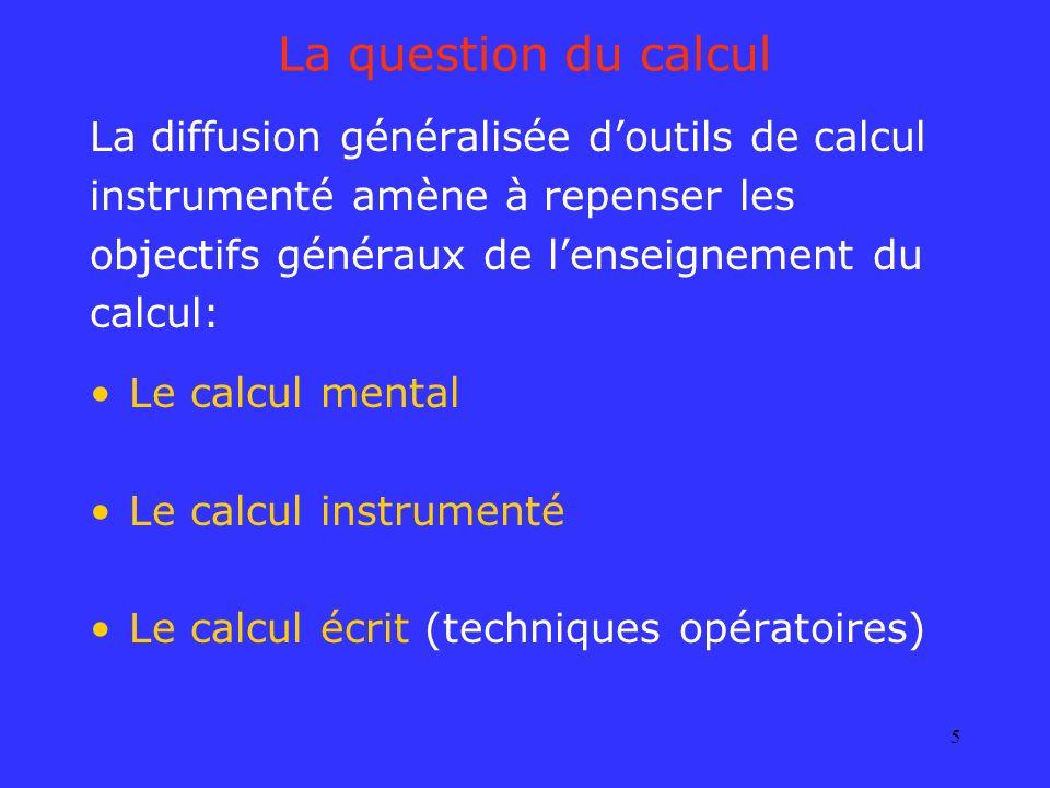 5 La question du calcul La diffusion généralisée doutils de calcul instrumenté amène à repenser les objectifs généraux de lenseignement du calcul: Le
