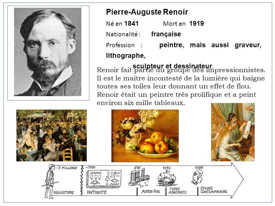Pierre-Auguste Renoir Né en 1841 Mort en 1919 Nationalité : française Profession : peintre, mais aussi graveur, lithographe, sculpteur et dessinateur.