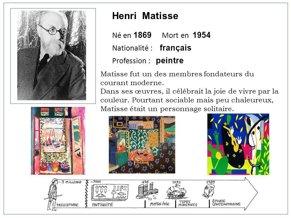 Henri Matisse Né en 1869 Mort en 1954 Nationalité : français Profession : peintre Matisse fut un des membres fondateurs du courant moderne. Dans ses œ