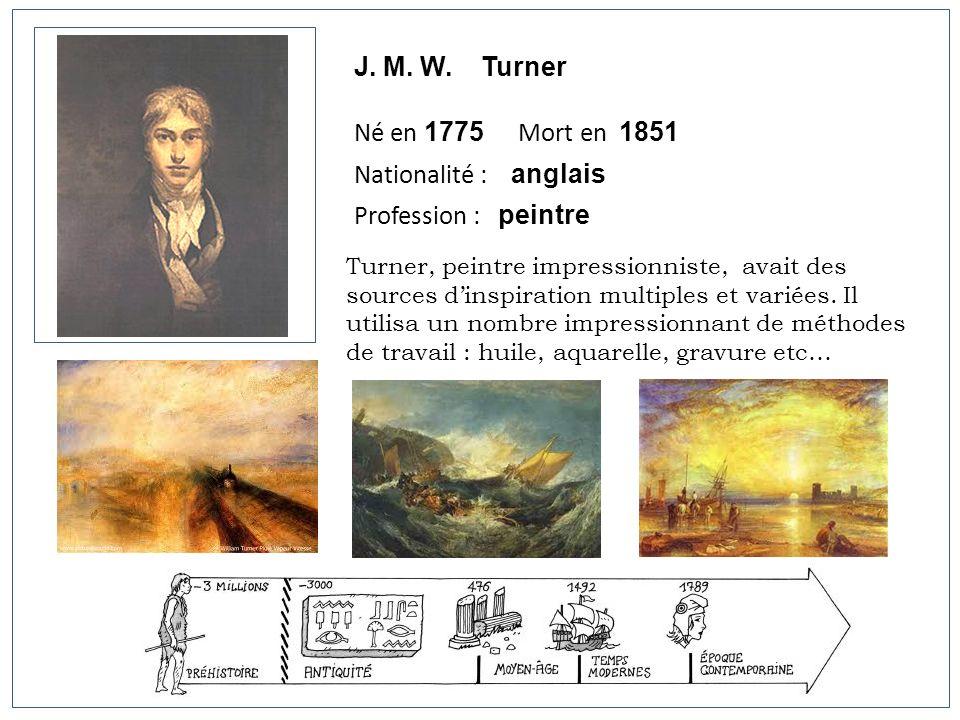 J. M. W. Turner Né en 1775 Mort en 1851 Nationalité : anglais Profession : peintre Turner, peintre impressionniste, avait des sources dinspiration mul