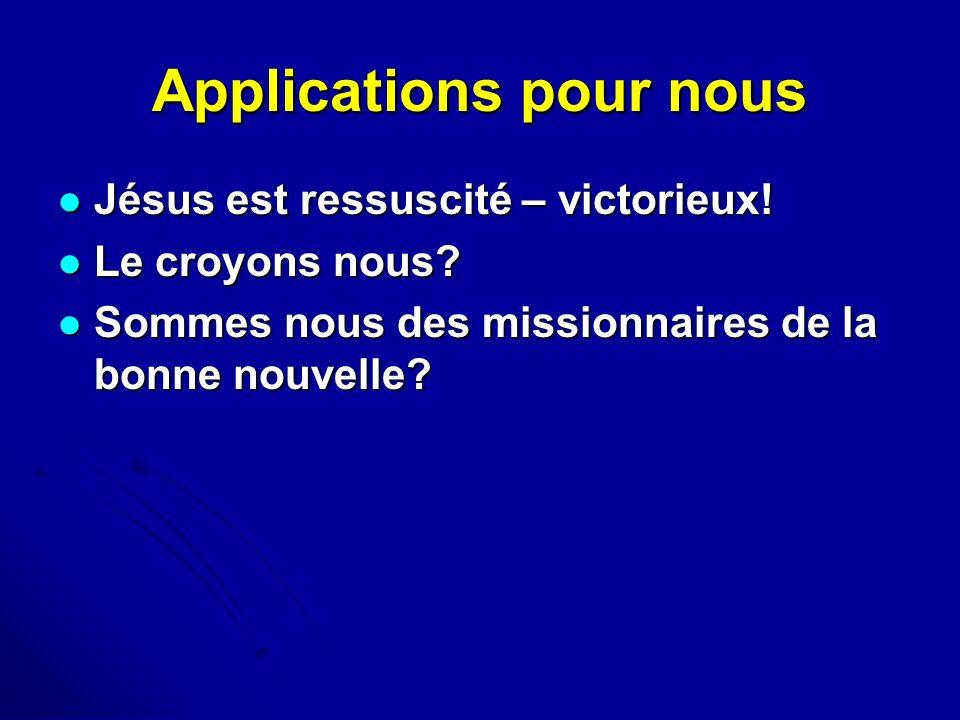Applications pour nous Jésus est ressuscité – victorieux! Jésus est ressuscité – victorieux! Le croyons nous? Le croyons nous? Sommes nous des mission