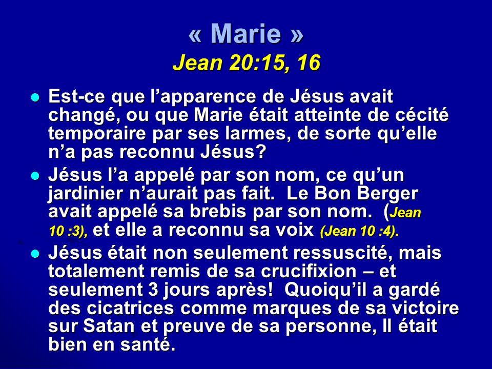 « Marie » Jean 20:15, 16 Est-ce que lapparence de Jésus avait changé, ou que Marie était atteinte de cécité temporaire par ses larmes, de sorte quelle
