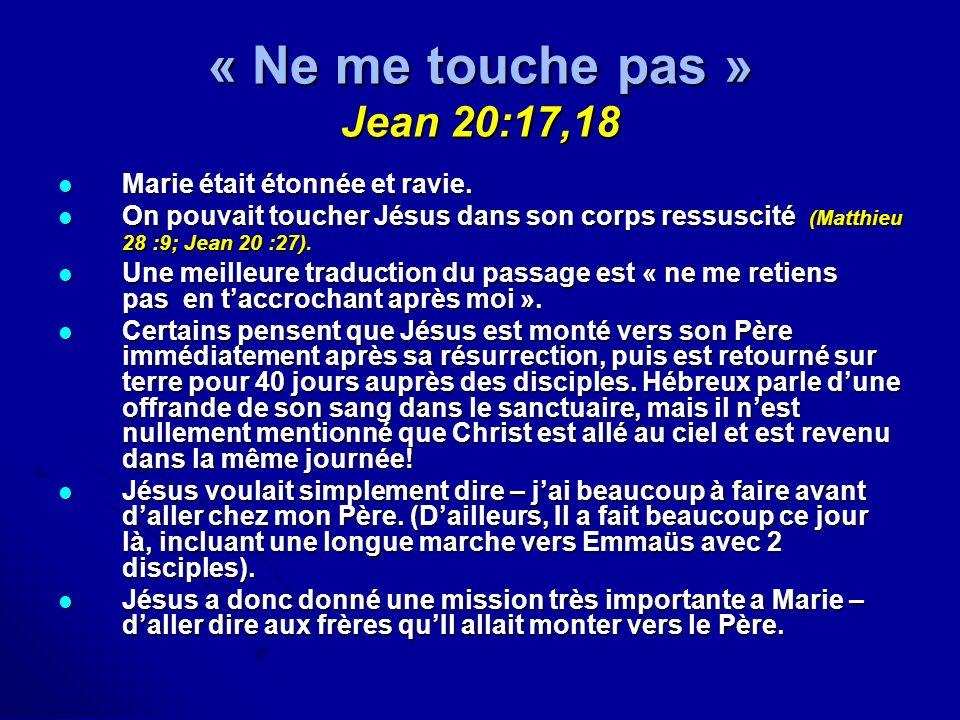 « Ne me touche pas » Jean 20:17,18 Marie était étonnée et ravie. Marie était étonnée et ravie. On pouvait toucher Jésus dans son corps ressuscité (Mat