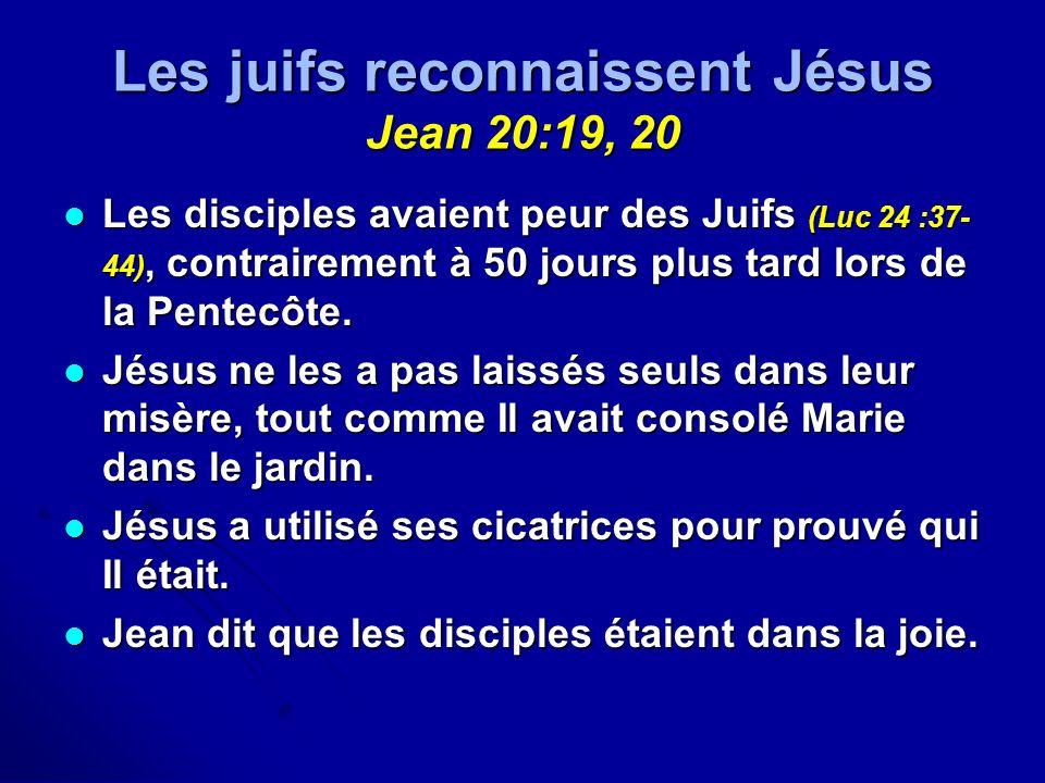 Les juifs reconnaissent Jésus Jean 20:19, 20 Les disciples avaient peur des Juifs (Luc 24 :37- 44), contrairement à 50 jours plus tard lors de la Pent