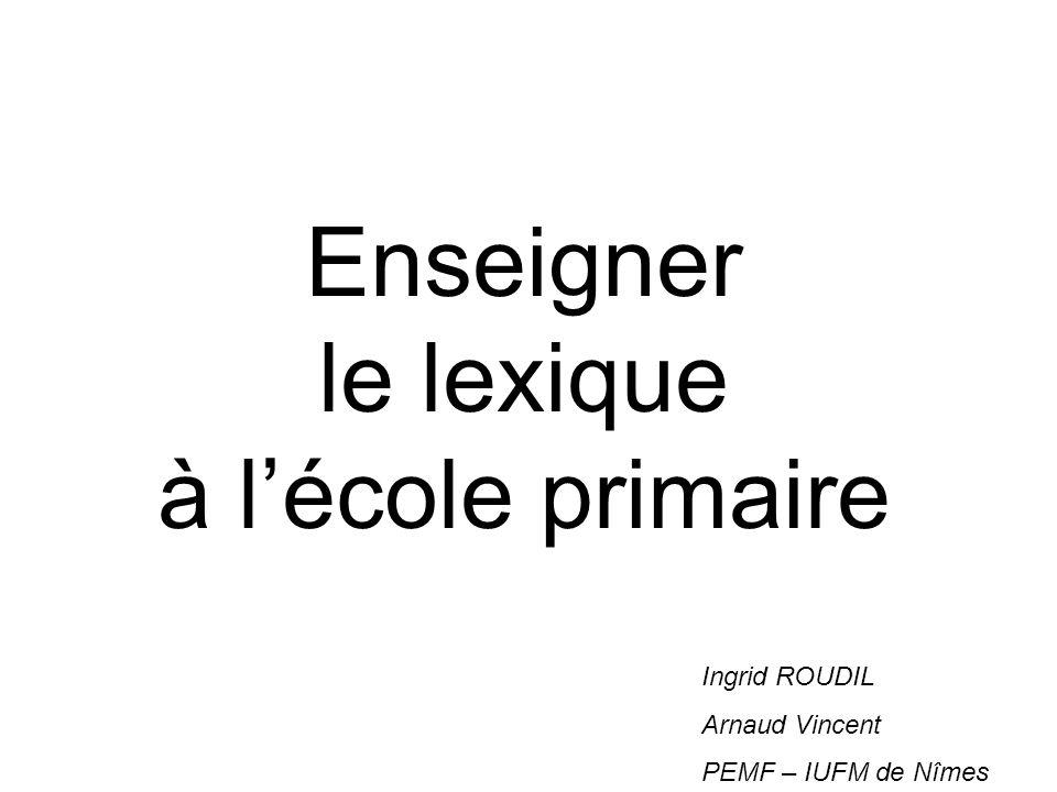 Enseigner le lexique à lécole primaire Ingrid ROUDIL Arnaud Vincent PEMF – IUFM de Nîmes
