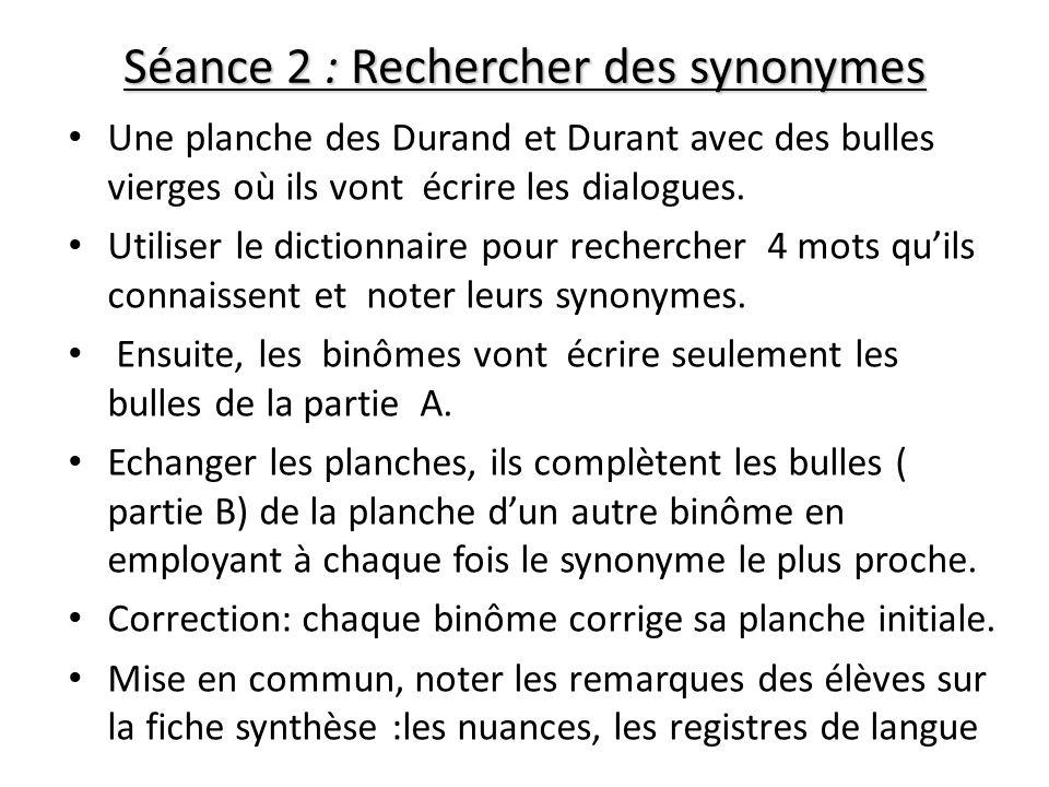 Séance 2 : Rechercher des synonymes Une planche des Durand et Durant avec des bulles vierges où ils vont écrire les dialogues. Utiliser le dictionnair