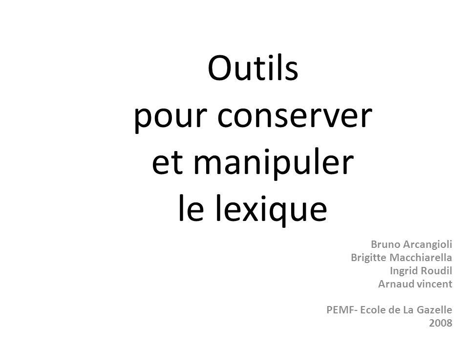 Outils pour conserver et manipuler le lexique Bruno Arcangioli Brigitte Macchiarella Ingrid Roudil Arnaud vincent PEMF- Ecole de La Gazelle 2008