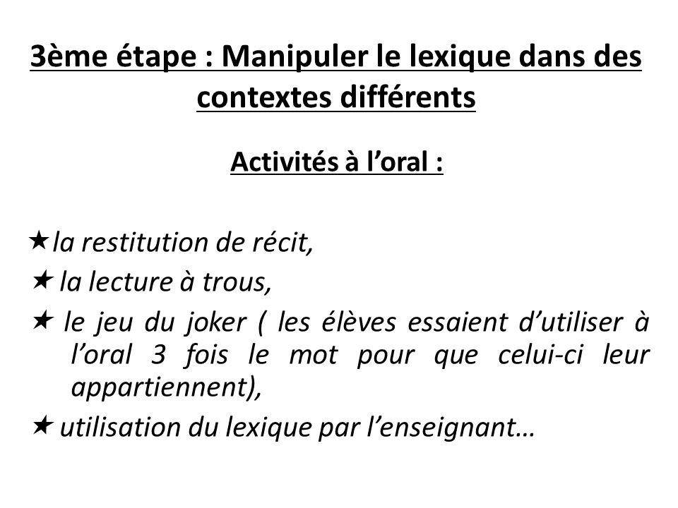 3ème étape : Manipuler le lexique dans des contextes différents Activités à loral : la restitution de récit, la lecture à trous, le jeu du joker ( les