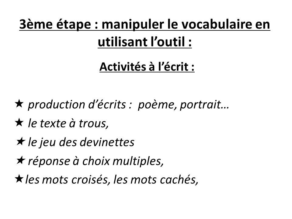 3ème étape : manipuler le vocabulaire en utilisant loutil : Activités à lécrit : production décrits : poème, portrait… le texte à trous, le jeu des de