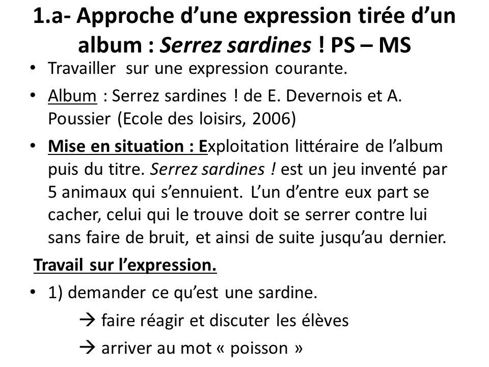 1.a- Approche dune expression tirée dun album : Serrez sardines ! PS – MS Travailler sur une expression courante. Album : Serrez sardines ! de E. Deve