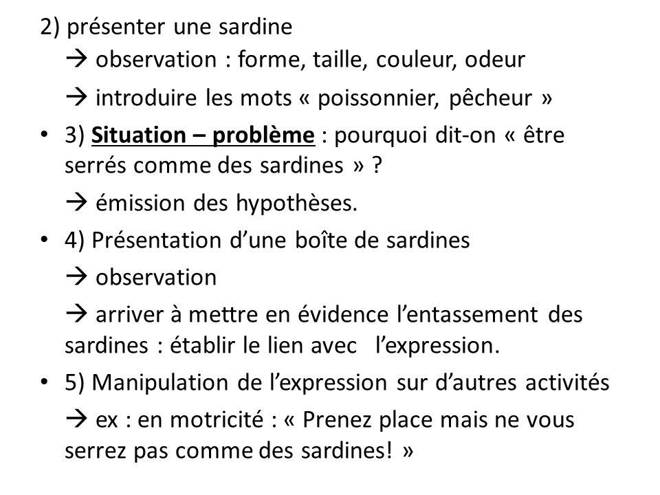 2) présenter une sardine observation : forme, taille, couleur, odeur introduire les mots « poissonnier, pêcheur » 3) Situation – problème : pourquoi d