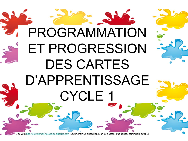 11 PROGRAMMATION ET PROGRESSION DES CARTES DAPPRENTISSAGE CYCLE 1 Elise Veux http://leremuemeningesdelise.eklablog.com/ Document mis à disposition pou