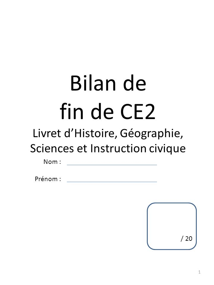 1 Bilan de fin de CE2 Livret dHistoire, Géographie, Sciences et Instruction civique Nom : Prénom : / 20