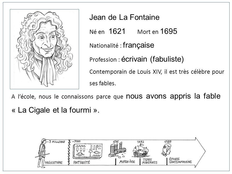 Jean de La Fontaine Né en 1621 Mort en 1695 Nationalité : française Profession : écrivain (fabuliste) Contemporain de Louis XIV, il est très célèbre p