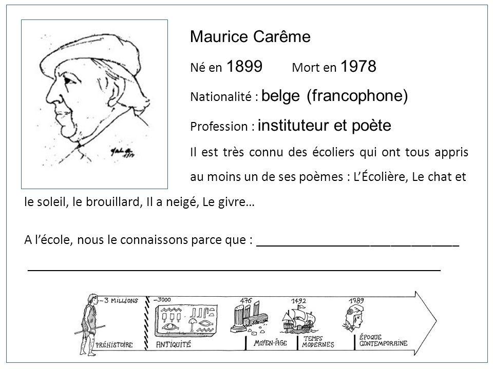 Maurice Carême Né en 1899 Mort en 1978 Nationalité : belge (francophone) Profession : instituteur et poète Il est très connu des écoliers qui ont tous